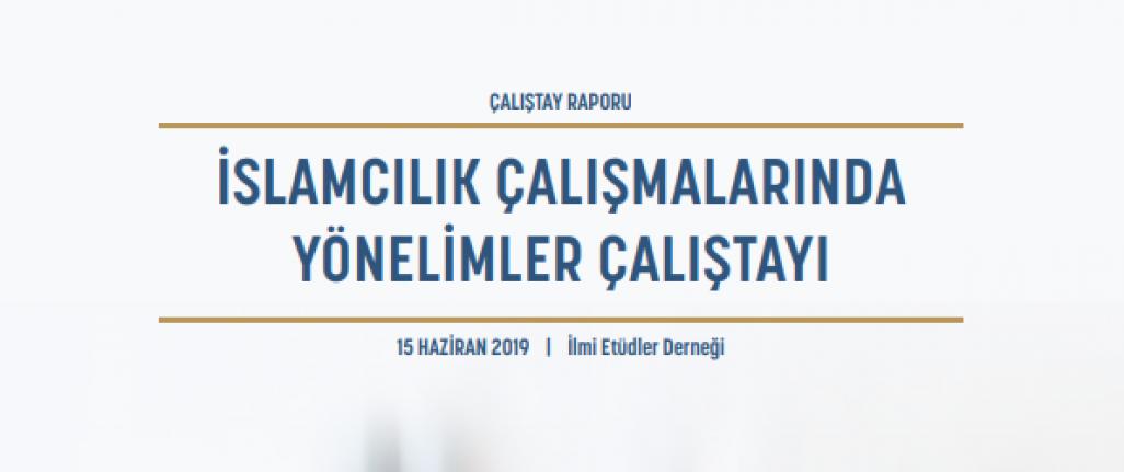İslamcılık Çalışmalarında Yönelimler Çalıştayı raporu yayımlandı