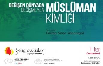 """Fatma Sena Yabanigül ile """"Değişen Dünyada Değişmeyen Müslüman Kimliği"""""""