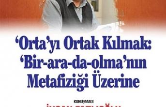 İhsan Fazlıoğlu: 'Orta'yı Ortak Kılmak: 'Bir-arada-olma'nın Metafiziği Üzerine...